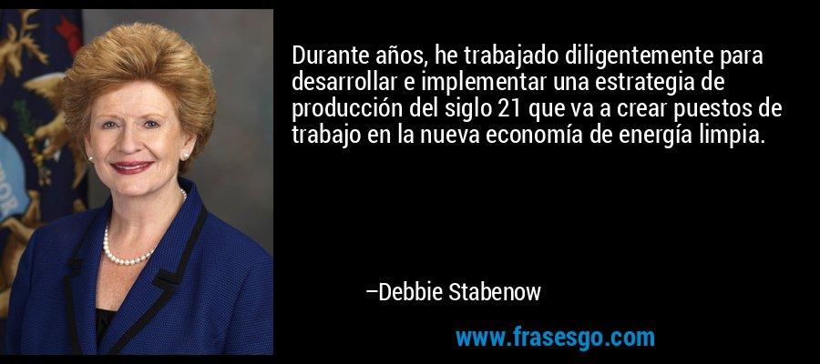 Durante años, he trabajado diligentemente para desarrollar e implementar una estrategia de producción del siglo 21 que va a crear puestos de trabajo en la nueva economía de energía limpia. – Debbie Stabenow