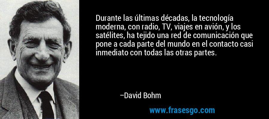 Durante las últimas décadas, la tecnología moderna, con radio, TV, viajes en avión, y los satélites, ha tejido una red de comunicación que pone a cada parte del mundo en el contacto casi inmediato con todas las otras partes. – David Bohm