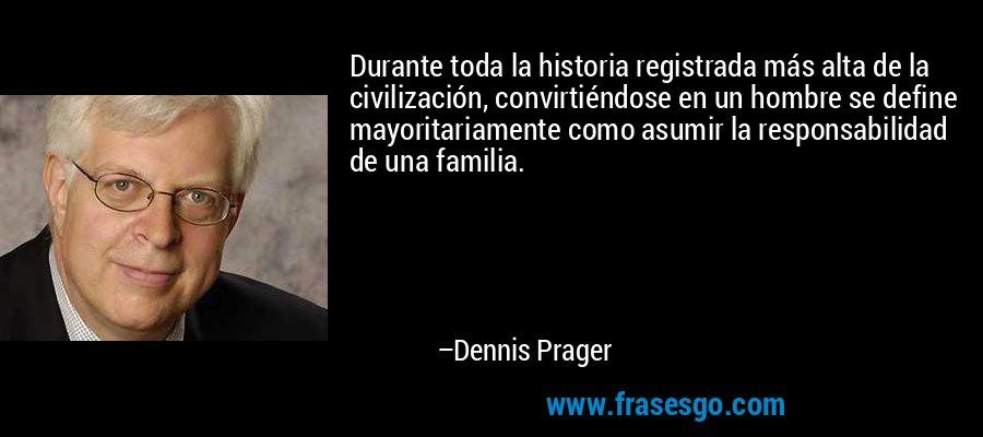 Durante toda la historia registrada más alta de la civilización, convirtiéndose en un hombre se define mayoritariamente como asumir la responsabilidad de una familia. – Dennis Prager