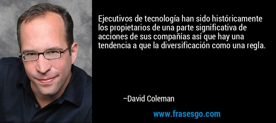 Ejecutivos de tecnología han sido históricamente los propietarios de una parte significativa de acciones de sus compañías así que hay una tendencia a que la diversificación como una regla. – David Coleman