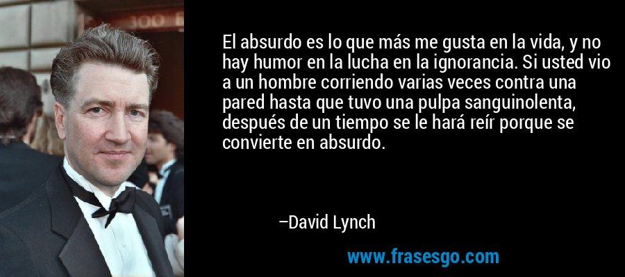 El absurdo es lo que más me gusta en la vida, y no hay humor en la lucha en la ignorancia. Si usted vio a un hombre corriendo varias veces contra una pared hasta que tuvo una pulpa sanguinolenta, después de un tiempo se le hará reír porque se convierte en absurdo. – David Lynch