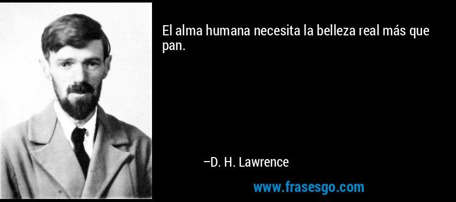 El alma humana necesita la belleza real más que pan. – D. H. Lawrence
