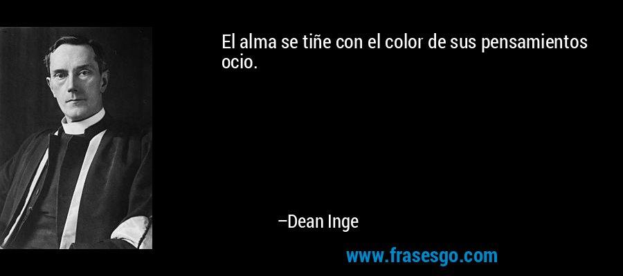 El alma se tiñe con el color de sus pensamientos ocio. – Dean Inge