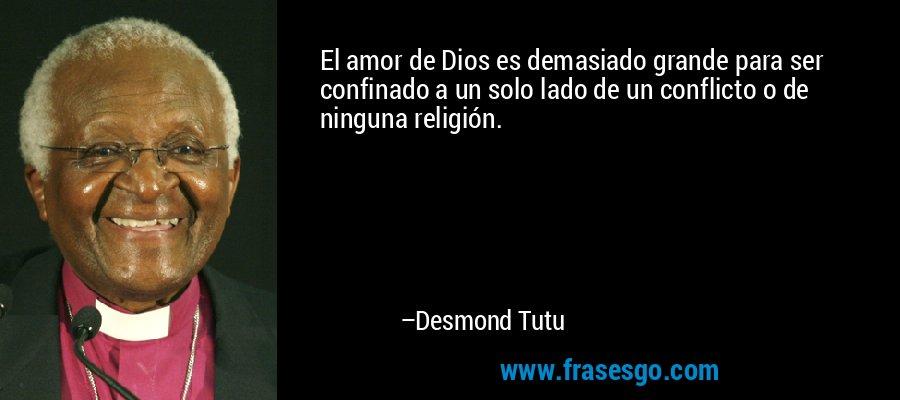 El amor de Dios es demasiado grande para ser confinado a un solo lado de un conflicto o de ninguna religión. – Desmond Tutu