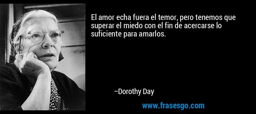 El amor echa fuera el temor, pero tenemos que superar el miedo con el fin de acercarse lo suficiente para amarlos. – Dorothy Day