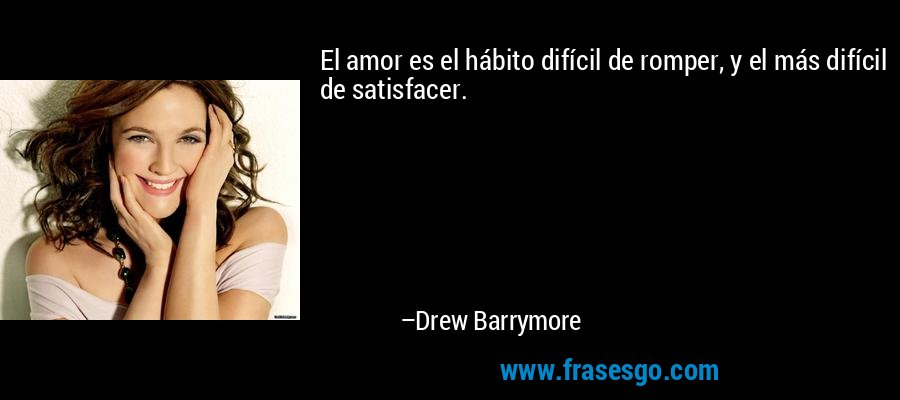 El amor es el hábito difícil de romper, y el más difícil de satisfacer. – Drew Barrymore