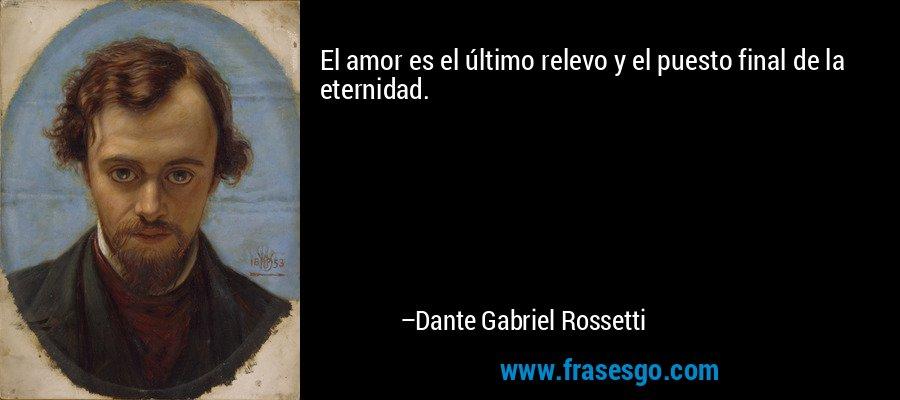 El amor es el último relevo y el puesto final de la eternidad. – Dante Gabriel Rossetti