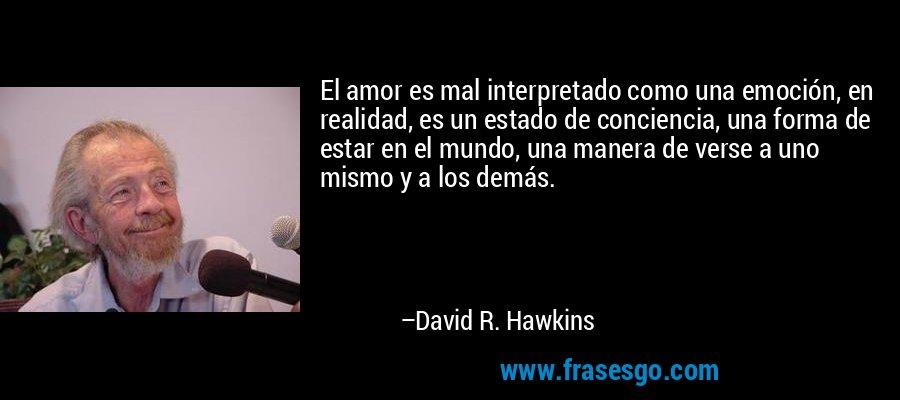 El amor es mal interpretado como una emoción, en realidad, es un estado de conciencia, una forma de estar en el mundo, una manera de verse a uno mismo y a los demás. – David R. Hawkins