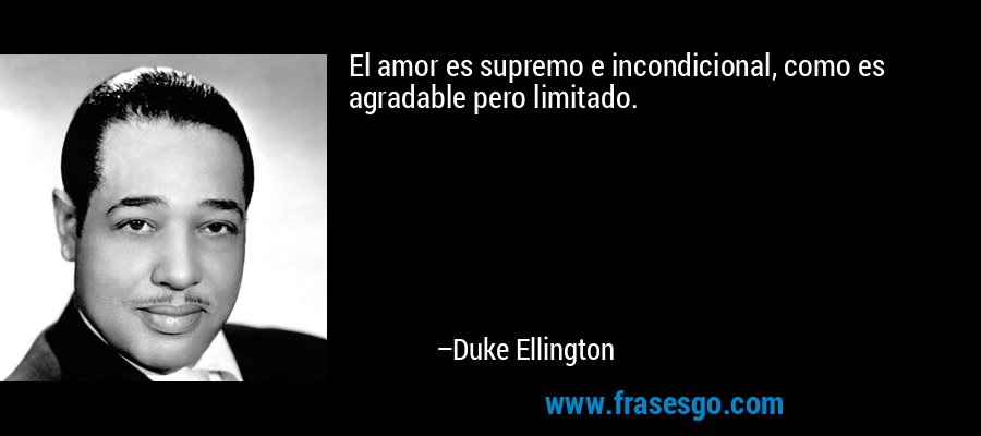 El amor es supremo e incondicional, como es agradable pero limitado. – Duke Ellington