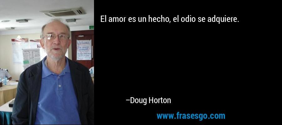 El amor es un hecho, el odio se adquiere. – Doug Horton