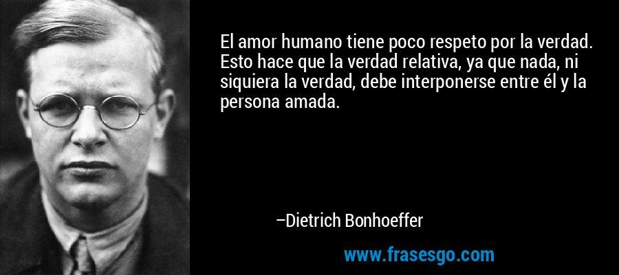 El amor humano tiene poco respeto por la verdad. Esto hace que la verdad relativa, ya que nada, ni siquiera la verdad, debe interponerse entre él y la persona amada. – Dietrich Bonhoeffer