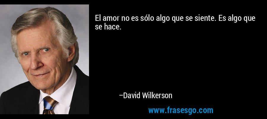 El amor no es sólo algo que se siente. Es algo que se hace. – David Wilkerson