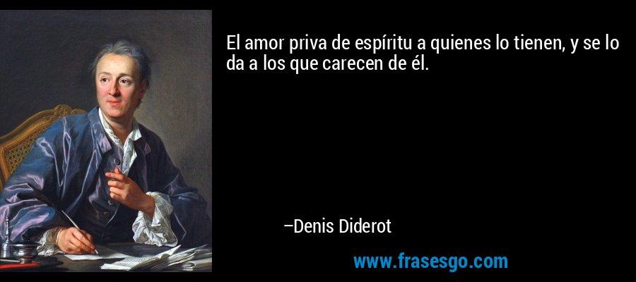 El amor priva de espíritu a quienes lo tienen, y se lo da a los que carecen de él. – Denis Diderot