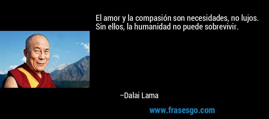 El amor y la compasión son necesidades, no lujos. Sin ellos, la humanidad no puede sobrevivir. – Dalai Lama