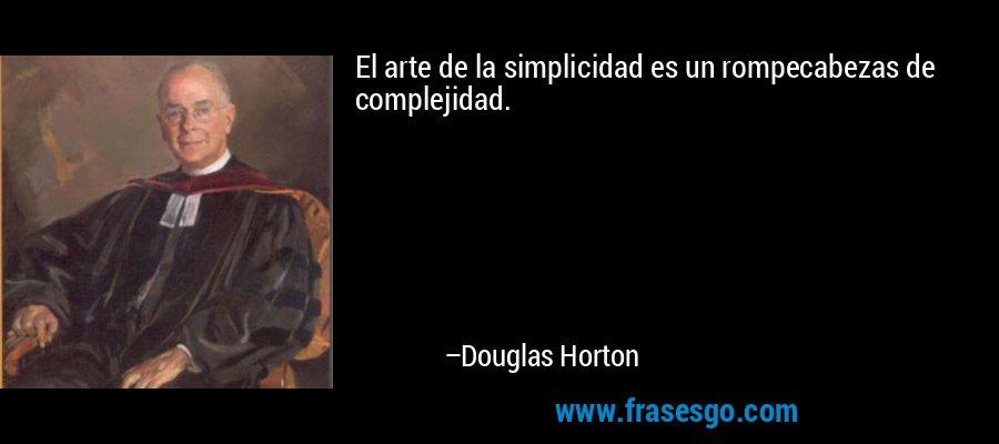 El arte de la simplicidad es un rompecabezas de complejidad. – Douglas Horton