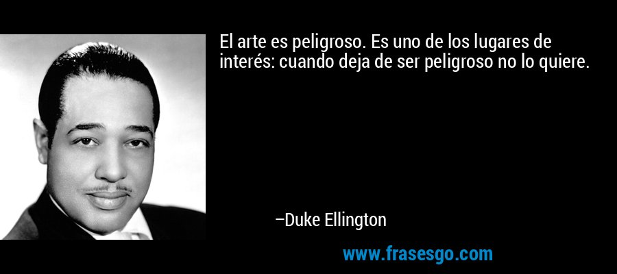 El arte es peligroso. Es uno de los lugares de interés: cuando deja de ser peligroso no lo quiere. – Duke Ellington