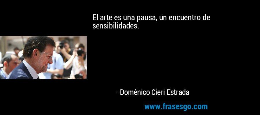 El arte es una pausa, un encuentro de sensibilidades. – Doménico Cieri Estrada