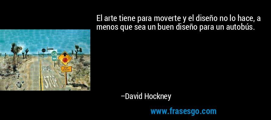 El arte tiene para moverte y el diseño no lo hace, a menos que sea un buen diseño para un autobús. – David Hockney
