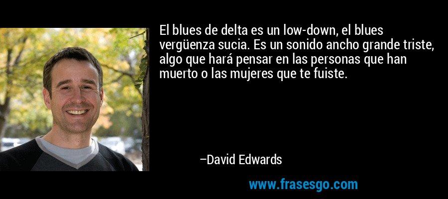 El blues de delta es un low-down, el blues vergüenza sucia. Es un sonido ancho grande triste, algo que hará pensar en las personas que han muerto o las mujeres que te fuiste. – David Edwards