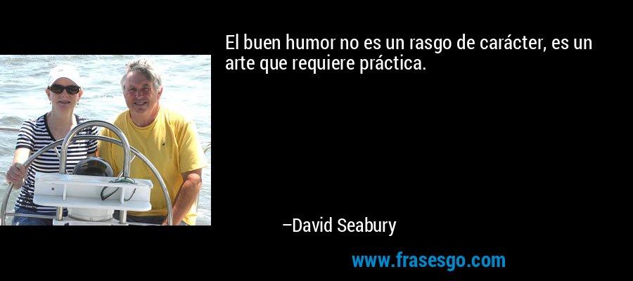 El buen humor no es un rasgo de carácter, es un arte que requiere práctica. – David Seabury