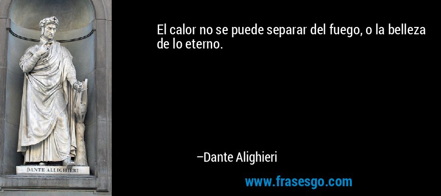 El calor no se puede separar del fuego, o la belleza de lo eterno. – Dante Alighieri