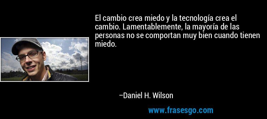 El cambio crea miedo y la tecnología crea el cambio. Lamentablemente, la mayoría de las personas no se comportan muy bien cuando tienen miedo. – Daniel H. Wilson