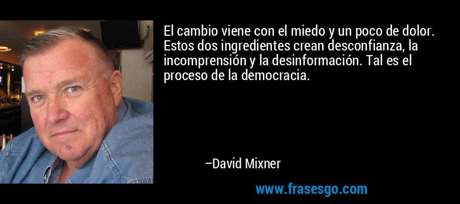 El cambio viene con el miedo y un poco de dolor. Estos dos ingredientes crean desconfianza, la incomprensión y la desinformación. Tal es el proceso de la democracia. – David Mixner