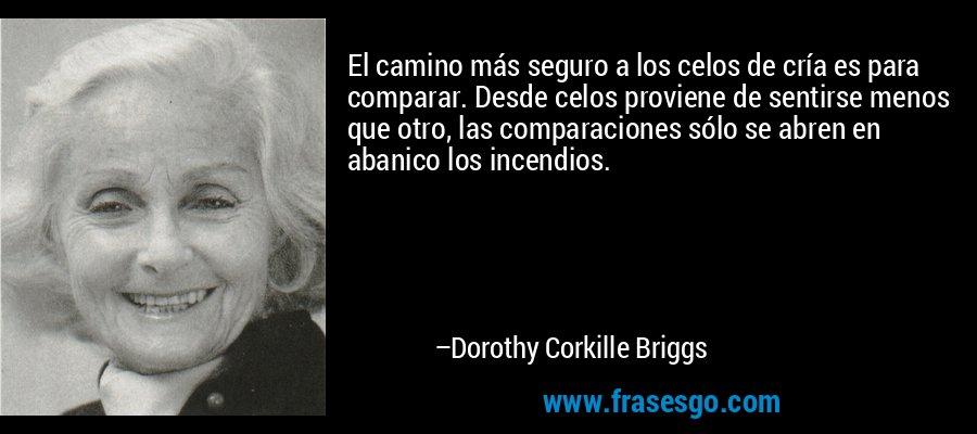 El camino más seguro a los celos de cría es para comparar. Desde celos proviene de sentirse menos que otro, las comparaciones sólo se abren en abanico los incendios. – Dorothy Corkille Briggs