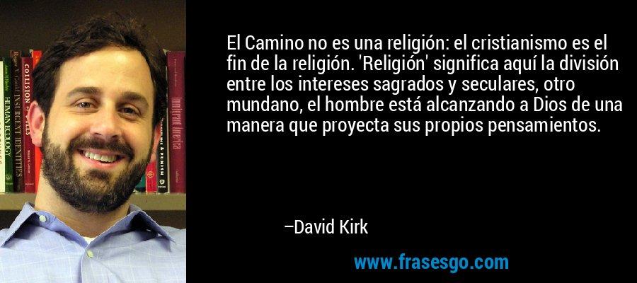 El Camino no es una religión: el cristianismo es el fin de la religión. 'Religión' significa aquí la división entre los intereses sagrados y seculares, otro mundano, el hombre está alcanzando a Dios de una manera que proyecta sus propios pensamientos. – David Kirk
