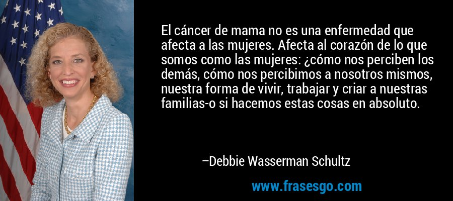 El cáncer de mama no es una enfermedad que afecta a las mujeres. Afecta al corazón de lo que somos como las mujeres: ¿cómo nos perciben los demás, cómo nos percibimos a nosotros mismos, nuestra forma de vivir, trabajar y criar a nuestras familias-o si hacemos estas cosas en absoluto. – Debbie Wasserman Schultz