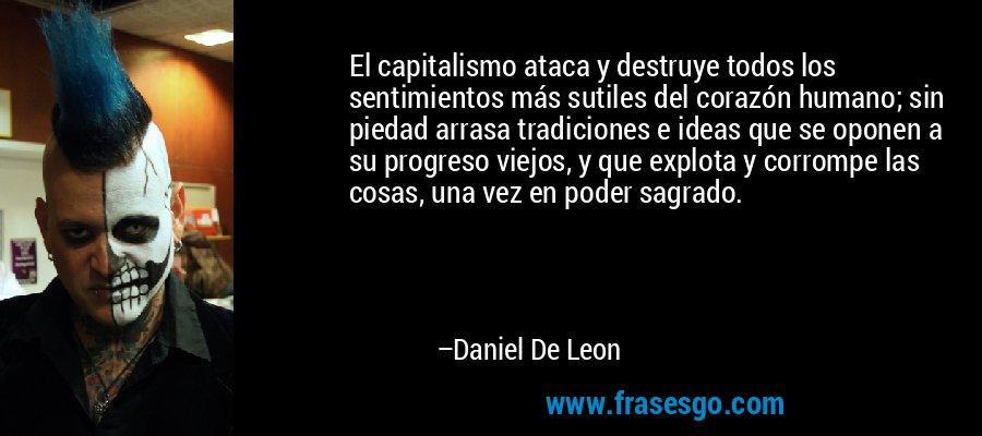 El capitalismo ataca y destruye todos los sentimientos más sutiles del corazón humano; sin piedad arrasa tradiciones e ideas que se oponen a su progreso viejos, y que explota y corrompe las cosas, una vez en poder sagrado. – Daniel De Leon