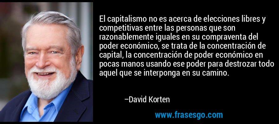 El capitalismo no es acerca de elecciones libres y competitivas entre las personas que son razonablemente iguales en su compraventa del poder económico, se trata de la concentración de capital, la concentración de poder económico en pocas manos usando ese poder para destrozar todo aquel que se interponga en su camino. – David Korten
