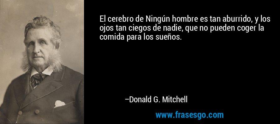 El cerebro de Ningún hombre es tan aburrido, y los ojos tan ciegos de nadie, que no pueden coger la comida para los sueños. – Donald G. Mitchell