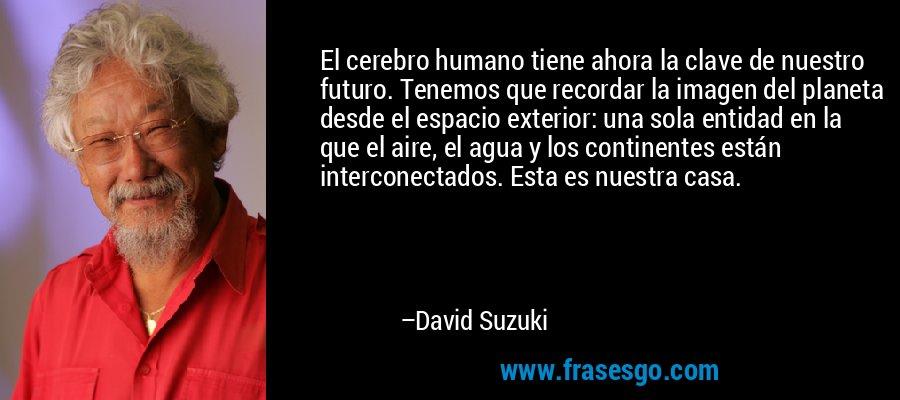 El cerebro humano tiene ahora la clave de nuestro futuro. Tenemos que recordar la imagen del planeta desde el espacio exterior: una sola entidad en la que el aire, el agua y los continentes están interconectados. Esta es nuestra casa. – David Suzuki