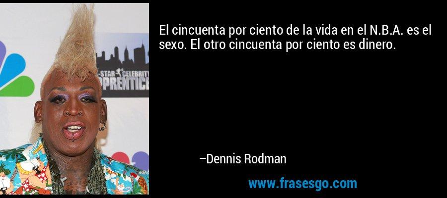 El cincuenta por ciento de la vida en el N.B.A. es el sexo. El otro cincuenta por ciento es dinero. – Dennis Rodman