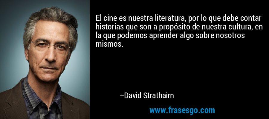El cine es nuestra literatura, por lo que debe contar historias que son a propósito de nuestra cultura, en la que podemos aprender algo sobre nosotros mismos. – David Strathairn