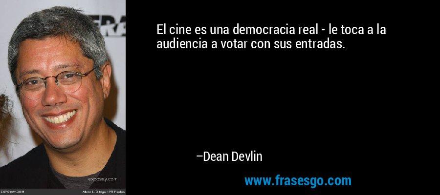 El cine es una democracia real - le toca a la audiencia a votar con sus entradas. – Dean Devlin
