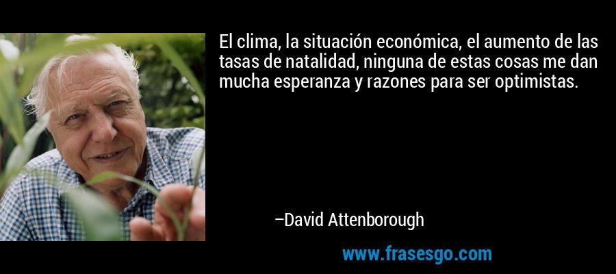El clima, la situación económica, el aumento de las tasas de natalidad, ninguna de estas cosas me dan mucha esperanza y razones para ser optimistas. – David Attenborough