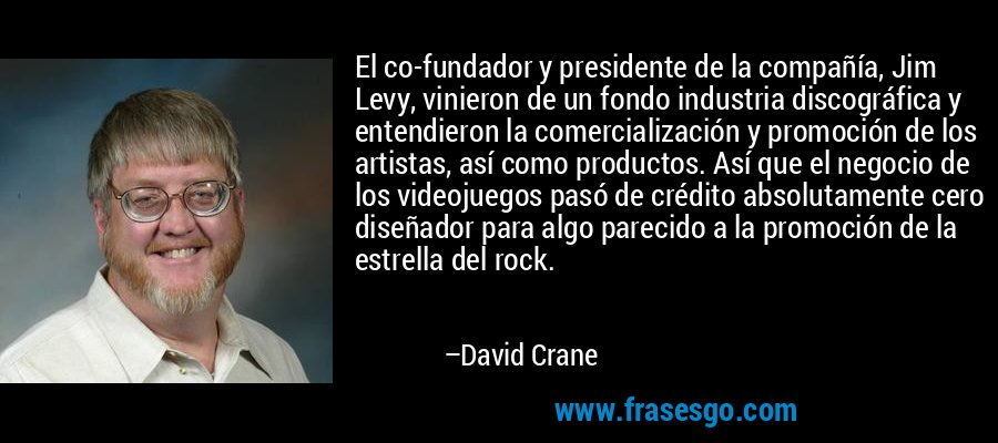 El co-fundador y presidente de la compañía, Jim Levy, vinieron de un fondo industria discográfica y entendieron la comercialización y promoción de los artistas, así como productos. Así que el negocio de los videojuegos pasó de crédito absolutamente cero diseñador para algo parecido a la promoción de la estrella del rock. – David Crane