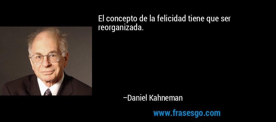 El concepto de la felicidad tiene que ser reorganizada. – Daniel Kahneman