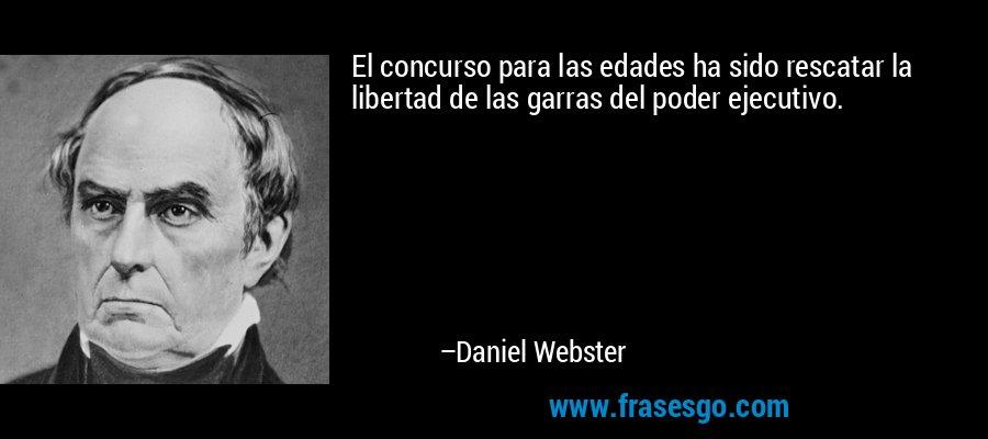 El concurso para las edades ha sido rescatar la libertad de las garras del poder ejecutivo. – Daniel Webster