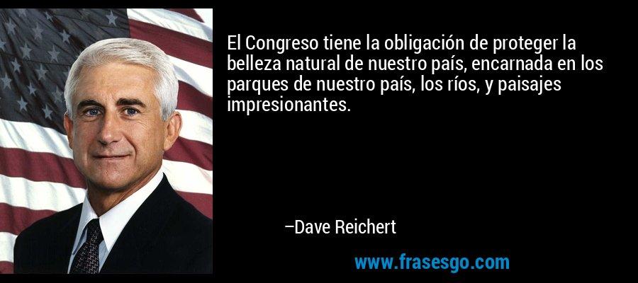 El Congreso tiene la obligación de proteger la belleza natural de nuestro país, encarnada en los parques de nuestro país, los ríos, y paisajes impresionantes. – Dave Reichert