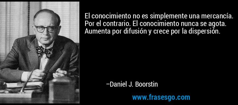 El conocimiento no es simplemente una mercancía. Por el contrario. El conocimiento nunca se agota. Aumenta por difusión y crece por la dispersión. – Daniel J. Boorstin