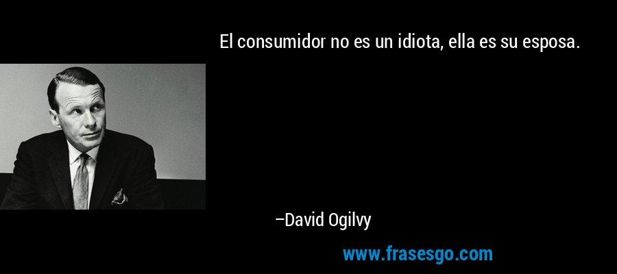 El consumidor no es un idiota, ella es su esposa. – David Ogilvy