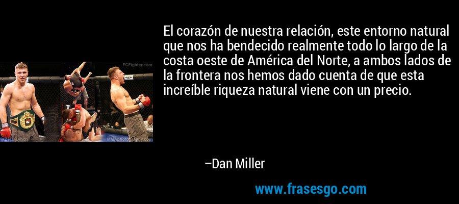 El corazón de nuestra relación, este entorno natural que nos ha bendecido realmente todo lo largo de la costa oeste de América del Norte, a ambos lados de la frontera nos hemos dado cuenta de que esta increíble riqueza natural viene con un precio. – Dan Miller