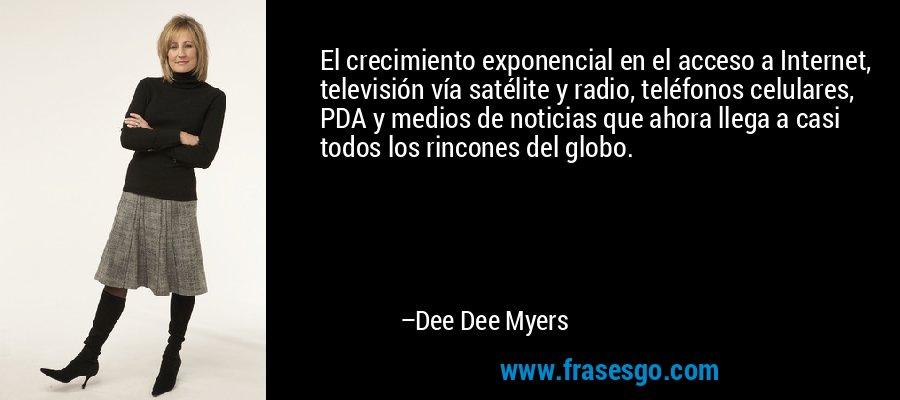 El crecimiento exponencial en el acceso a Internet, televisión vía satélite y radio, teléfonos celulares, PDA y medios de noticias que ahora llega a casi todos los rincones del globo. – Dee Dee Myers