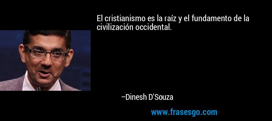 El cristianismo es la raíz y el fundamento de la civilización occidental. – Dinesh D'Souza