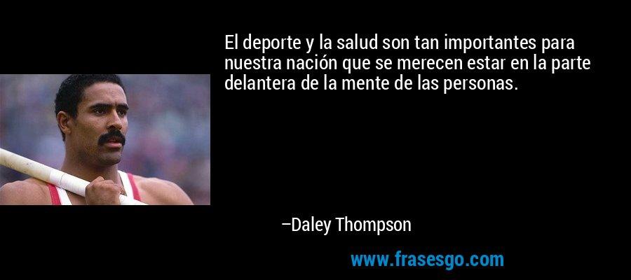 El deporte y la salud son tan importantes para nuestra nación que se merecen estar en la parte delantera de la mente de las personas. – Daley Thompson