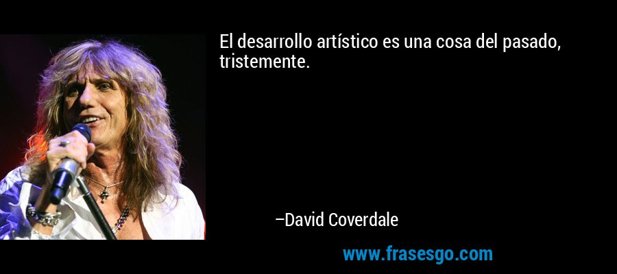 El desarrollo artístico es una cosa del pasado, tristemente. – David Coverdale