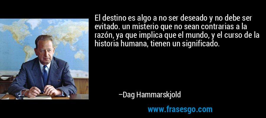 El destino es algo a no ser deseado y no debe ser evitado. un misterio que no sean contrarias a la razón, ya que implica que el mundo, y el curso de la historia humana, tienen un significado. – Dag Hammarskjold